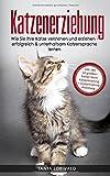 Katzenerziehung: Wie Sie Ihre Katze verstehen und erziehen - erfolgreich & unterhaltsam Katzensprache lernen (inkl. der 10 größten Fehler beim...